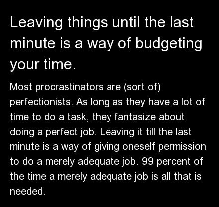Most procrastinators are (sort of) perfectionists. As long as they have a lot of time to do a task, they fantasize about doin