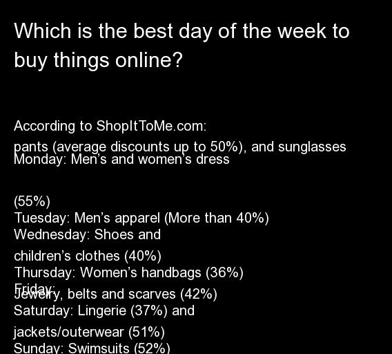 According to ShopItToMe.com:  Monday: Men's and women's dress pants (average discounts up to 50%), and sunglasses (55%) Tuesd
