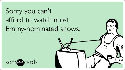 "<strong><a href=""http://www.someecards.com/tv-cards/cable-television-pay-emmy-award-winners-funny-ecard"">To sent this card, g"
