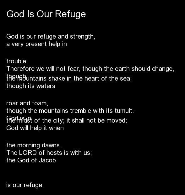 God is our refuge and strength, a very present help in trouble. Therefore we will not fear, though the earth should change, t