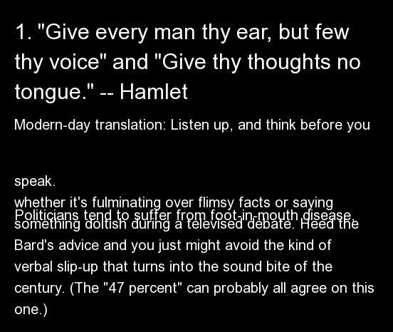 Modern-day translation: Listen up, and think before you speak.  Politicians tend to suffer from foot-in-mouth disease, whethe