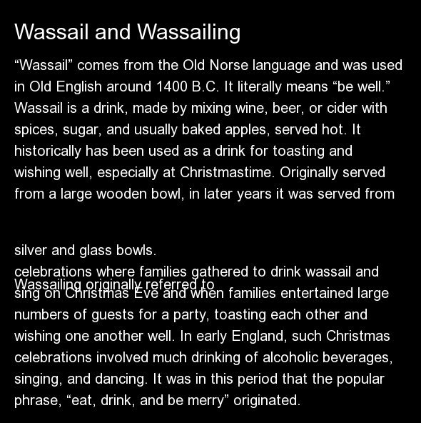 """""""Wassail"""" comes from the Old Norse language and was used in Old English around 1400 B.C. It literally means """"be well.""""   Wass"""