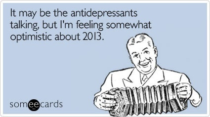 "<strong>To send this card, <a href=""http://www.someecards.com/new-years-cards/2013-new-years-antidepressants-optimism-funny-e"