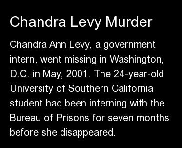 Chandra Ann Levy, a government intern, went missing in Washington, D.C. in May, 2001. The 24-year-old University of Southern