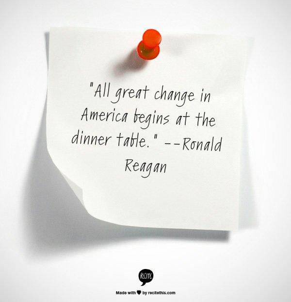 Reagan might not have had nutrition in mind when he said this, but family meals have big health benefits. Eating together hel