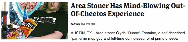 "It was like a spiritual journey, for <a href=""http://www.theonion.com/articles/area-stoner-has-mindblowing-outofcheetos-exper"