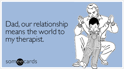 """<a href=""""http://www.someecards.com/fathers-day-cards/dad-our-relationship-means-the-world-to-my-therapist"""" target=""""_blank"""">To"""