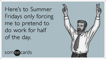 """<strong>To send this card,<a href=""""http://www.someecards.com/workplace-cards/summer-fridays-pretend-work-half-day-funny-ecard"""