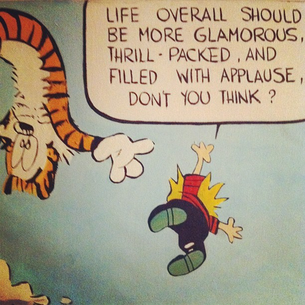 """Life overall should be more glamorous, thrill-packed, and filled with applause, don't you think?"" -- Calvin"