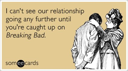 """To send this e-card, click <a href=""""http://www.someecards.com/flirting-cards/breaking-bad-breaking-up-relationship-funny-ecar"""