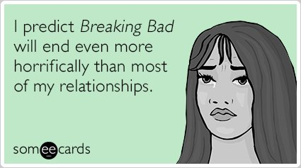 "To send this e-card, click <a href=""http://www.someecards.com/tv-cards/breaking-bad-relationship-prediction-funny-ecard"" targ"