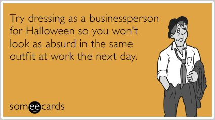 "<strong>To send this card, <a href=""http://www.someecards.com/halloween-cards/businessperson-costume-work-funny-ecard"" target"