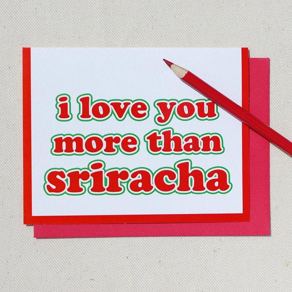 "<em><a href=""https://www.etsy.com/listing/157463323/i-love-you-more-than-sriracha-greeting?ref=sr_gallery_2&sref=sr_4956218fc"