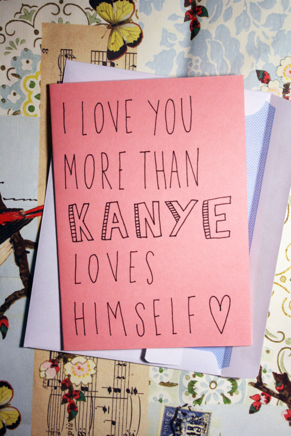 Loving someone more than Kanye loves himself means you're ready to express your eternal devotion. This may or may not be the