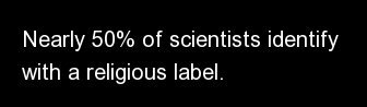Nearly 50% of scientists identify with a religious label.