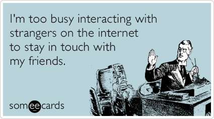 """To send this card, go <a href=""""http://www.someecards.com/confession-cards/internet-strangers-friends-web-funny-ecard"""" target="""