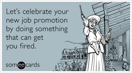 """To send this card, go <a href=""""http://www.someecards.com/workplace-cards/job-promotion-fired-party-drink-funny-ecard"""" target="""
