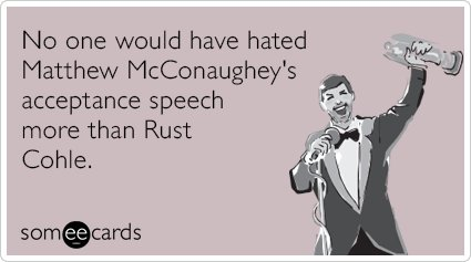 """To send this card, go <a href=""""http://www.someecards.com/movies-cards/matthew-mcconaughey-dallas-buyers-club-rust-cohle-funny"""