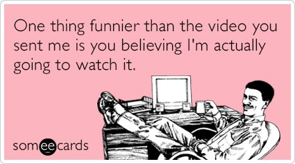 """To send this card, go <a href=""""http://www.someecards.com/friendship-cards/funny-youtube-video-email-funny-ecard"""" target=""""_bla"""
