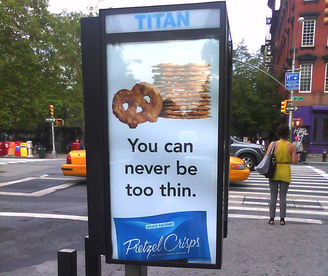 "In 2010, Pretzel Crisps released ads telling passerby that ""you can never be too thin."" Posters for the ad series also read,"