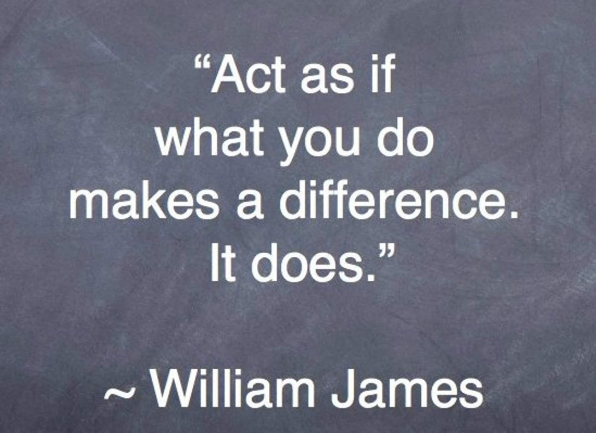 """Act as if what you do makes a difference. It does."" -- William James"