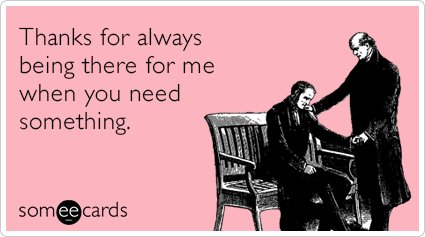 """To send this card, go <a href=""""http://www.someecards.com/friendship-cards/thank-you-needy-friendship-funny-ecard"""" target=""""_bl"""