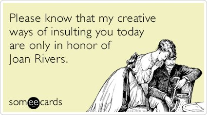 """To send this card, go <a href=""""http://www.someecards.com/somewhat-topical-cards/joan-rivers-rip-creative-insults-roast-funny-"""
