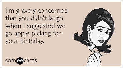 """To send this card, go <a href=""""http://www.someecards.com/birthday-cards/apple-picking-gravely-concerned-seasonal-funny-ecard"""""""