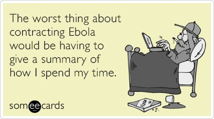 """To send this card, go <a href=""""http://www.someecards.com/somewhat-topical-cards/ebola-detailed-summary-spend-time-funny-ecard"""