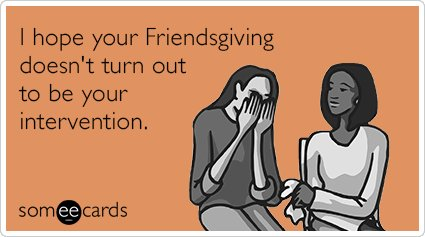 """To send this card, go <a href=""""http://www.someecards.com/thanksgiving-cards/friendsgiving-intervention-funny-ecard"""" target=""""_"""