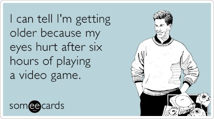 """To send this card, go<a href=""""http://www.someecards.com/confession-cards/getting-older-six-hours-video-game-funny-ecard"""" targ"""