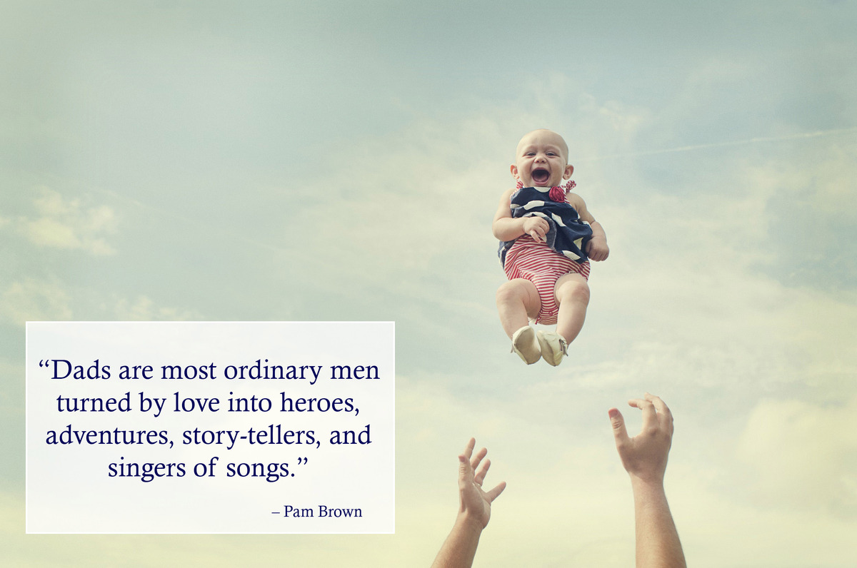 """Dads are most ordinary men turned by love into heroes, adventures, story-tellers, and singers of songs."" – Pam Brown"